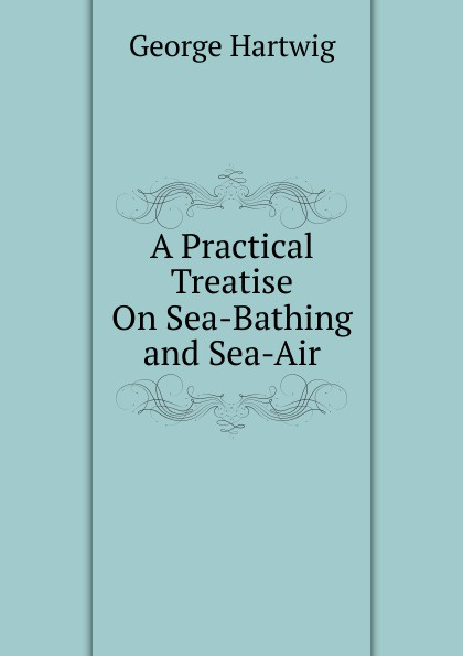 George Hartwig A Practical Treatise On Sea-Bathing and Sea-Air все цены