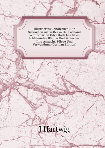 лучшая цена J Hartwig Illustriertes Geholzbuch: Die Schonsten Arten Der in Deutschland Winterharten Oder Doch Leicht Zu Schutzenden Baume Und Straucher, Ihre Anzucht, Pflege Und Verwendung (German Edition)