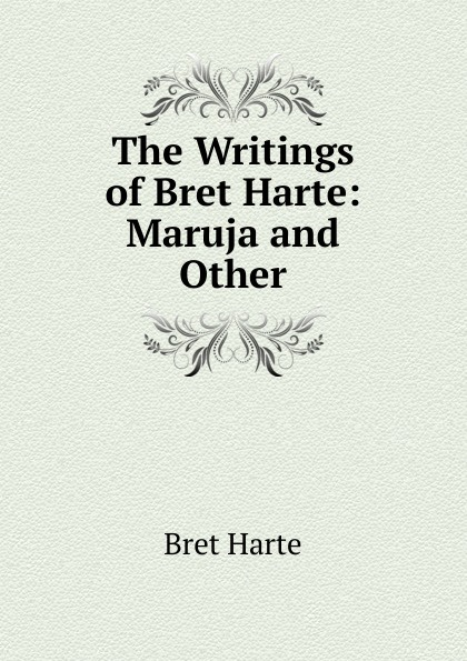 Bret Harte The Writings of Harte: Maruja and Other
