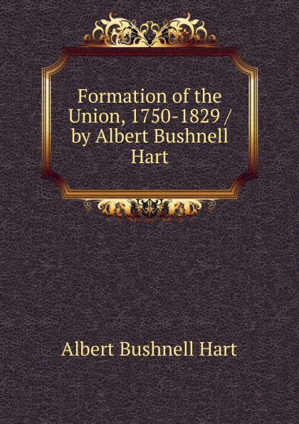 Hart Albert Bushnell Formation of the Union, 1750-1829 / by