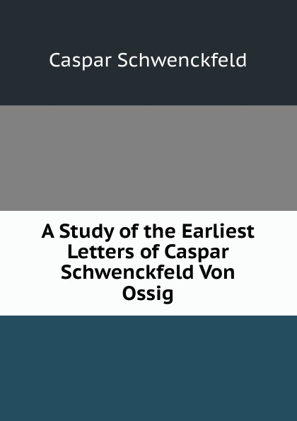 лучшая цена Caspar Schwenckfeld A Study of the Earliest Letters of Caspar Schwenckfeld Von Ossig