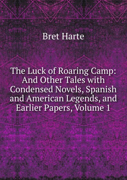 Bret Harte The Luck of Roaring Camp: And Other Tales with Condensed Novels, Spanish and American Legends, and Earlier Papers, Volume 1 bret harte the luck of roaring camp heathen chinee poems and other sketches