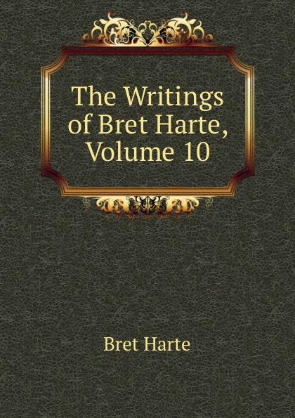 Bret Harte The Writings of Harte, Volume 10