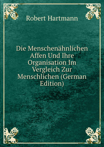 Robert Hartmann Die Menschenahnlichen Affen Und Ihre Organisation Im Vergleich Zur Menschlichen (German Edition) ullrich affen ernst genommen