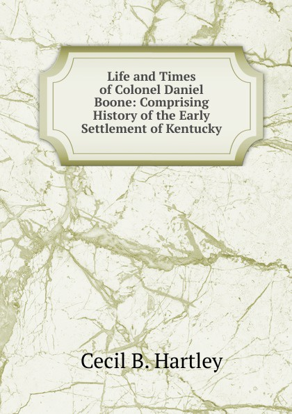 Cecil B. Hartley Life and Times of Colonel Daniel Boone: Comprising History of the Early Settlement of Kentucky