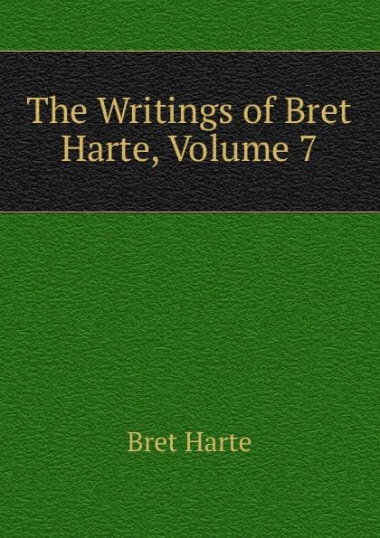 Bret Harte The Writings of Harte, Volume 7