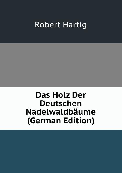 Robert Hartig Das Holz Der Deutschen Nadelwaldbaume (German Edition) georg holz beitrage zur deutschen altertumskunde german edition