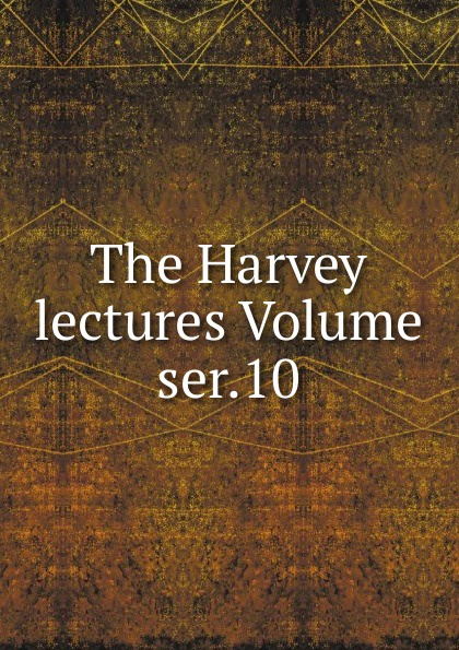 The Harvey lectures Volume ser.10 harvey society the harvey lectures series 102 2006 2007