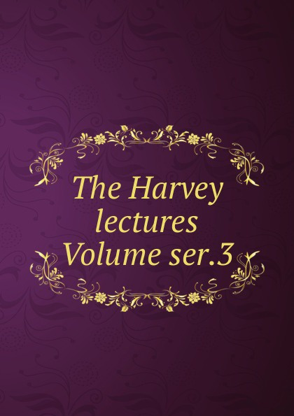 The Harvey lectures Volume ser.3 harvey society the harvey lectures series 102 2006 2007