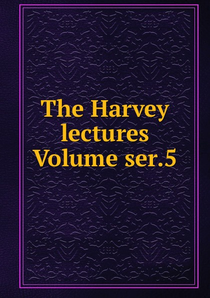 The Harvey lectures Volume ser.5 harvey society the harvey lectures series 102 2006 2007