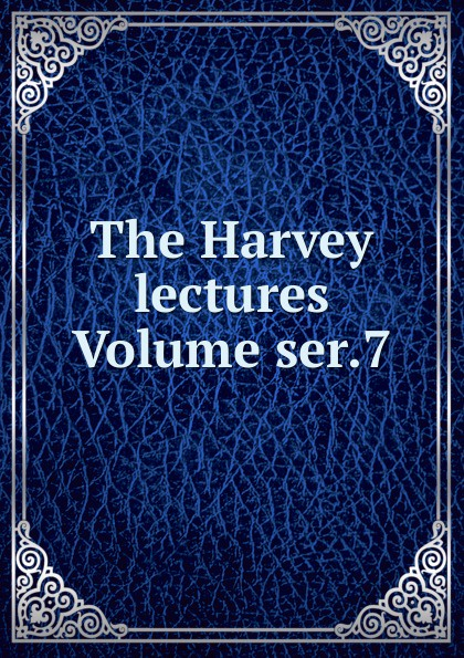 The Harvey lectures Volume ser.7 harvey society the harvey lectures series 102 2006 2007