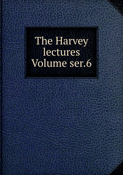The Harvey lectures Volume ser.6 harvey society the harvey lectures series 102 2006 2007