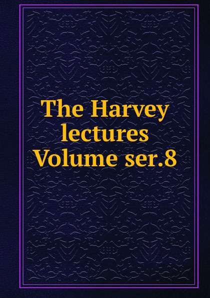 The Harvey lectures Volume ser.8 harvey society the harvey lectures series 102 2006 2007