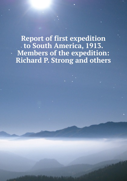 Report of first expedition to South America, 1913. Members the expedition: Richard P. Strong and others