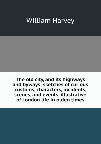 William Harvey The old city, and its highways and byways: sketches of curious customs, characters, incidents, scenes, and events, illustrative of London life in olden times andrews william literary byways
