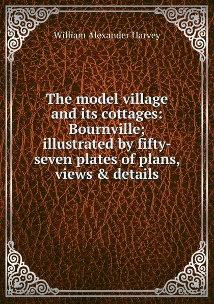 William Alexander Harvey The model village and its cottages: Bournville; illustrated by fifty-seven plates of plans, views . details