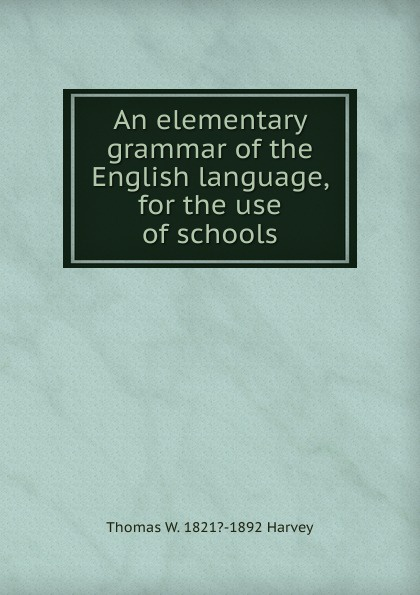 Thomas W. 1821?-1892 Harvey An elementary grammar of the English language, for the use of schools george bayldon an elementary grammar of the old norse or icelandic language
