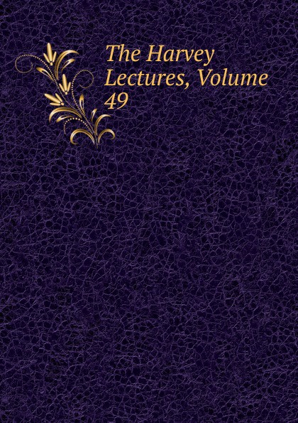 The Harvey Lectures, Volume 49 harvey society the harvey lectures series 102 2006 2007