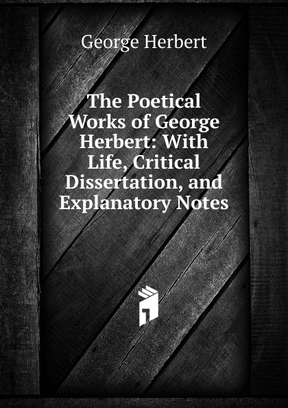 Herbert George The Poetical Works of Herbert: With Life, Critical Dissertation, and Explanatory Notes