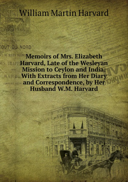 William Martin Harvard Memoirs of Mrs. Elizabeth Harvard, Late of the Wesleyan Mission to Ceylon and India: With Extracts from Her Diary and Correspondence, by Her Husband W.M. Harvard. martin hurlimann india