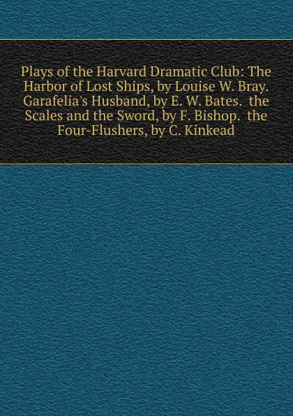 Plays of the Harvard Dramatic Club: The Harbor of Lost Ships, by Louise W. Bray. Garafelia.s Husband, by E. W. Bates. the Scales and the Sword, by F. Bishop. the Four-Flushers, by C. Kinkead the lost husband