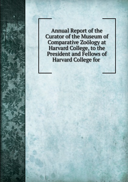 Annual Report of the Curator of the Museum of Comparative Zoology at Harvard College, to the President and Fellows of Harvard College for . triumphs of experience the men of the harvard grant study