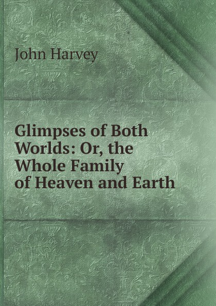 John Harvey Glimpses of Both Worlds: Or, the Whole Family of Heaven and Earth anita m tucker parallel worlds keys of heaven
