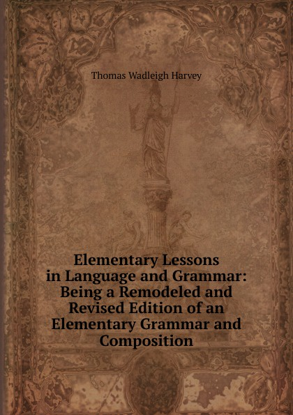 Thomas Wadleigh Harvey Elementary Lessons in Language and Grammar: Being a Remodeled and Revised Edition of an Elementary Grammar and Composition george bayldon an elementary grammar of the old norse or icelandic language