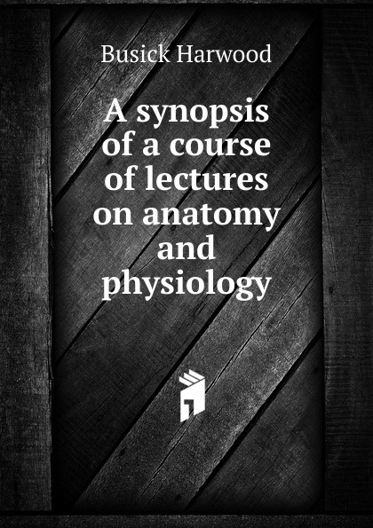 Busick Harwood A synopsis of a course of lectures on anatomy and physiology r akers michael anatomy and physiology of domestic animals