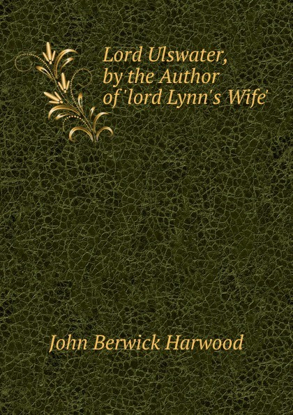 John Berwick Harwood Lord Ulswater, by the Author of .lord L Wife..