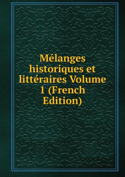 Melanges historiques et litteraires Volume 1 (French Edition) недорого