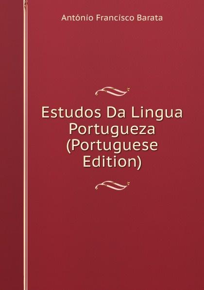 António Francisco Barata Estudos Da Lingua Portugueza (Portuguese Edition) innocencio francisco da silva diccionario bibliographico portuguez vol 3 estudos classic reprint