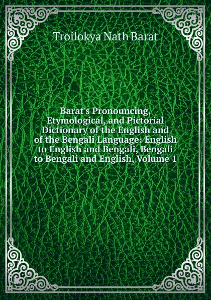 Troilokya Nath Barat Barat.s Pronouncing, Etymological, and Pictorial Dictionary of the English and of the Bengali Language: English to English and Bengali, Bengali to Bengali and English, Volume 1 w chambers etymological dictionary of the english language