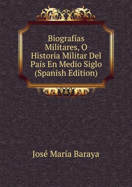 José María Baraya Biografias Militares, O Historia Militar Del Pais En Medio Siglo (Spanish Edition) p gouin medio registro alto del primer tono