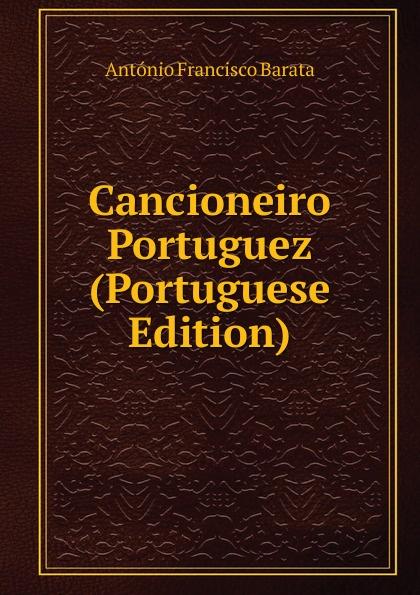 António Francisco Barata Cancioneiro Portuguez (Portuguese Edition) innocencio francisco da silva diccionario bibliographico portuguez vol 3 estudos classic reprint