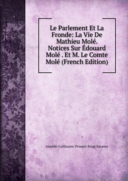 Amable-Guillaume-Prosper Brugière Barante Le Parlement Et La Fronde: La Vie De Mathieu Mole. Notices Sur Edouard Mole . Et M. Le Comte Mole (French Edition) mole s star