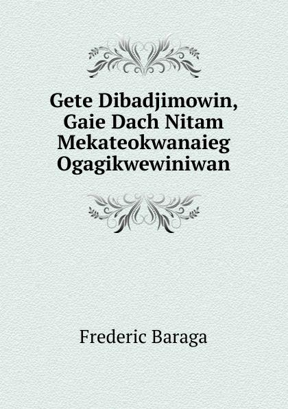 Frederic Baraga Gete Dibadjimowin, Gaie Dach Nitam Mekateokwanaieg Ogagikwewiniwan