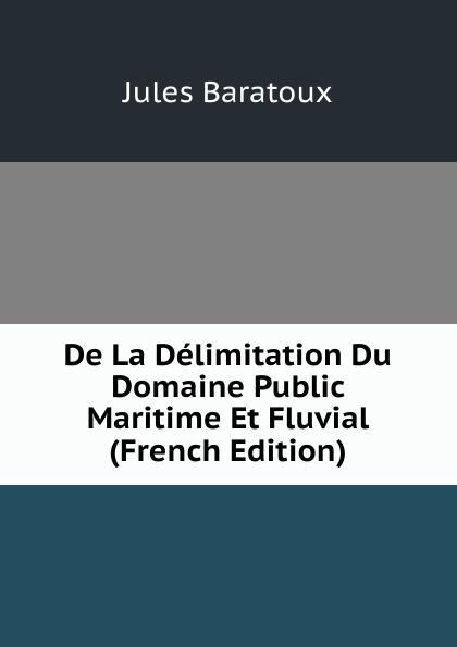 Jules Baratoux De La Delimitation Du Domaine Public Maritime Et Fluvial (French Edition)