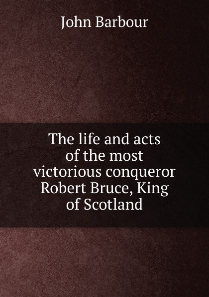 John Barbour The life and acts of the most victorious conqueror Robert Bruce, King of Scotland the conqueror