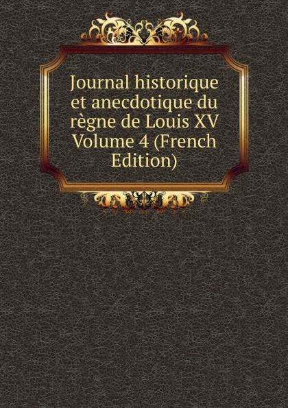 Journal historique et anecdotique du regne de Louis XV Volume 4 (French Edition) pierre de l estoile journal du regne de henri iv roi de france et de navarre volume 4 french edition