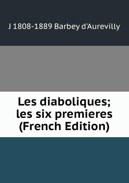 J 1808-1889 Barbey d'Aurevilly Les diaboliques; les six premieres (French Edition) j j e 1794 1871 roy les francais en espagne souvenirs des guerres de la peninsule 1808 1814 french edition