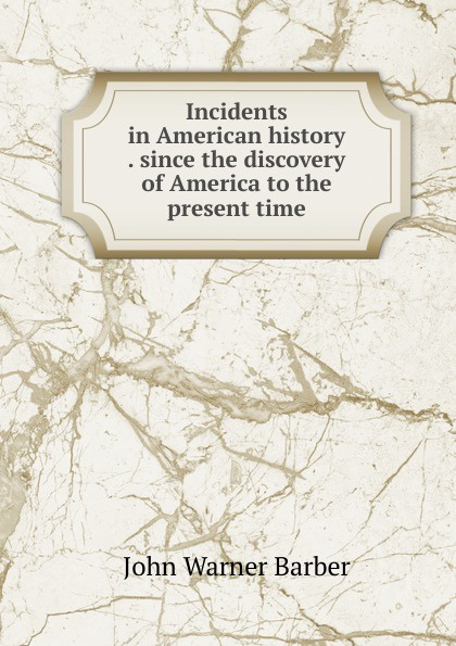 Incidents in American history . since the discovery of America to the present time