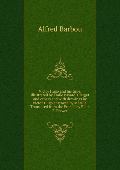 Alfred Barbou Victor Hugo and his time. Illustrated by Emile Bayard, Clerget and others and with drawings by Victor Hugo engraved by Meaule. Translated from the French by Ellen E. Frewer alfred barbou la vie de victor hugo victor hugo et son temps french edition