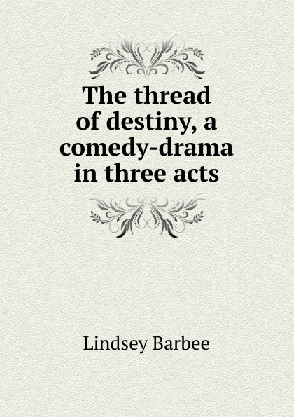 Lindsey Barbee The thread of destiny, a comedy-drama in three acts e a bennett milestones a play in three acts