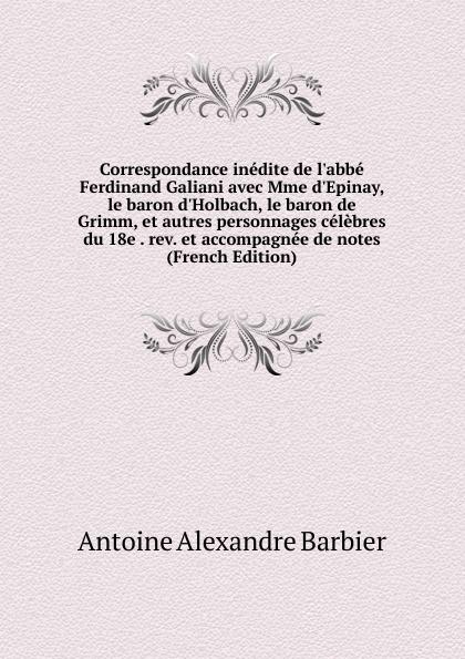 Antoine Aléxandre Barbier Correspondance inedite de l.abbe Ferdinand Galiani avec Mme d.Epinay, le baron d.Holbach, le baron de Grimm, et autres personnages celebres du 18e . rev. et accompagnee de notes (French Edition) ferdinando galiani correspondance inedite de l abbe ferdinand galiani conseiller du roi pendant les annees 1765 a 1783 avec mme d epinay le baron d holbach le de ce temps augmentee de plusieurs lettres
