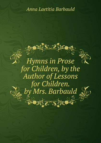 Anna Laetitia Barbauld Hymns in Prose for Children, by the Author of Lessons for Children. by Mrs. Barbauld mrs barbauld charles journey to france and other tales