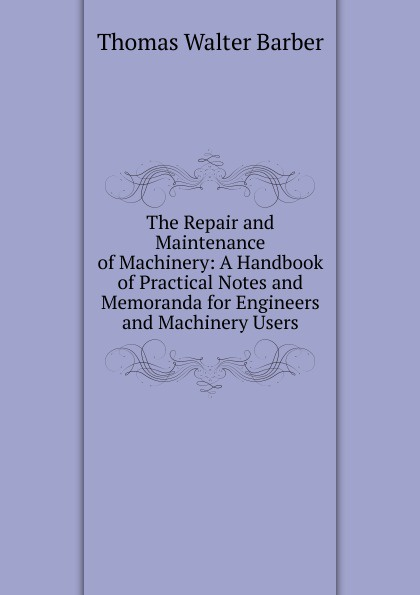 лучшая цена Thomas Walter Barber The Repair and Maintenance of Machinery: A Handbook of Practical Notes and Memoranda for Engineers and Machinery Users