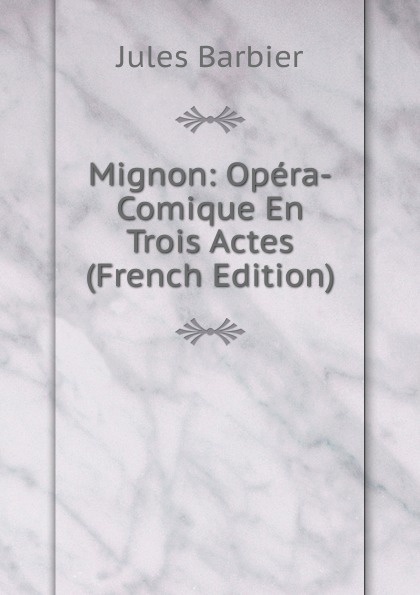Jules Barbier Mignon: Opera-Comique En Trois Actes (French Edition) adolphe adam le toreador opera comique en deux actes french edition