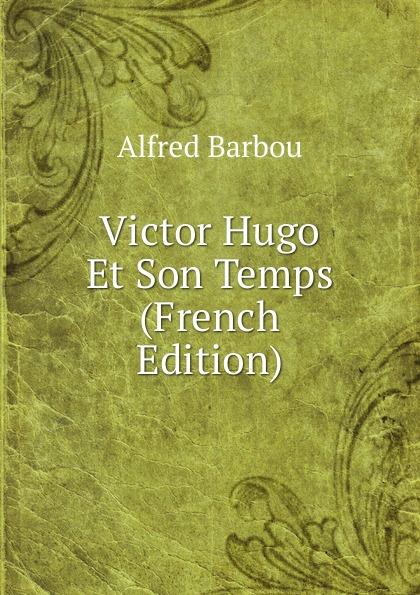 Alfred Barbou Victor Hugo Et Son Temps (French Edition) alfred barbou la vie de victor hugo victor hugo et son temps french edition
