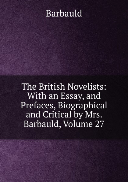 Barbauld The British Novelists: With an Essay, and Prefaces, Biographical and Critical by Mrs. Barbauld, Volume 27 mrs barbauld charles journey to france and other tales